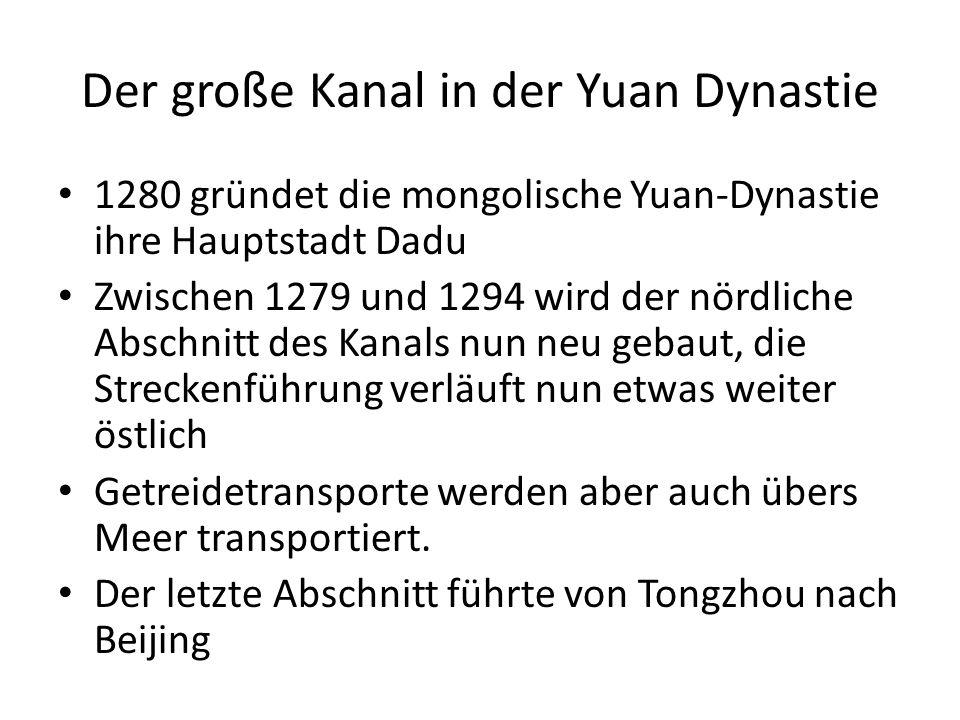 Der große Kanal in der Yuan Dynastie 1280 gründet die mongolische Yuan-Dynastie ihre Hauptstadt Dadu Zwischen 1279 und 1294 wird der nördliche Abschnitt des Kanals nun neu gebaut, die Streckenführung verläuft nun etwas weiter östlich Getreidetransporte werden aber auch übers Meer transportiert.