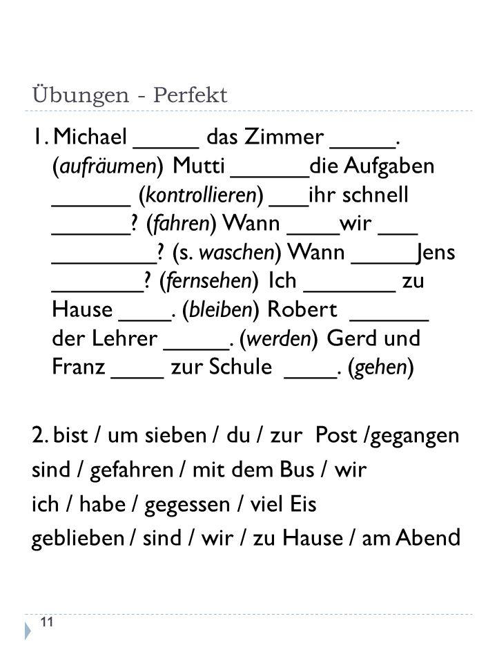 Übungen - Perfekt 1. Michael _____ das Zimmer _____. (aufräumen) Mutti ______die Aufgaben ______ (kontrollieren) ___ihr schnell ______? (fahren) Wann