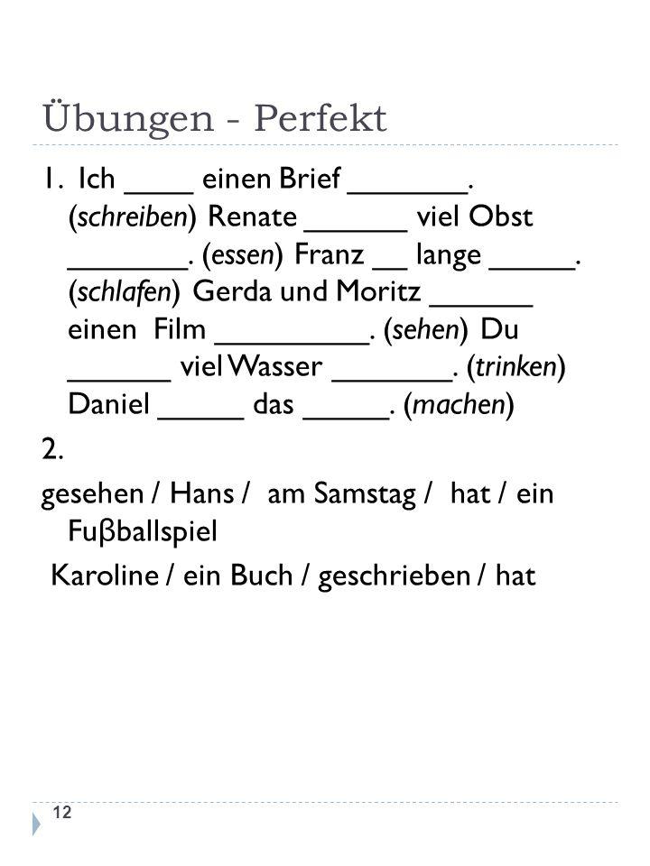 Übungen - Perfekt 1. Ich ____ einen Brief _______. (schreiben) Renate ______ viel Obst _______. (essen) Franz __ lange _____. (schlafen) Gerda und Mor