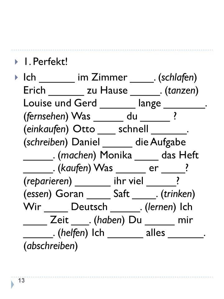 1. Perfekt! Ich ______ im Zimmer ____. (schlafen) Erich ______ zu Hause _____. (tanzen) Louise und Gerd ______ lange _______. (fernsehen) Was _____ du