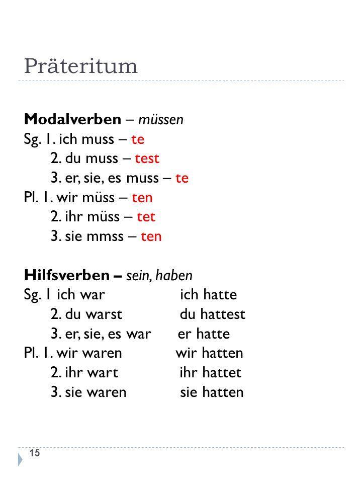 Präteritum 15 Modalverben – müssen Sg. 1. ich muss – te 2. du muss – test 3. er, sie, es muss – te Pl. 1. wir müss – ten 2. ihr müss – tet 3. sie mmss