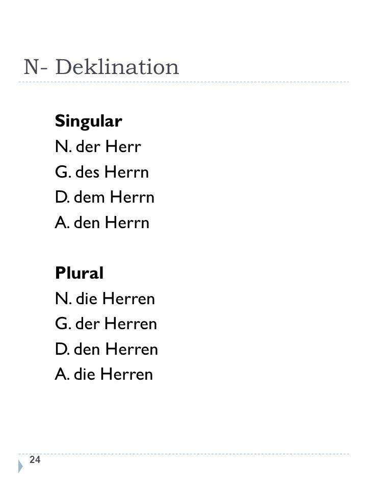 N- Deklination 24 Singular N. der Herr G. des Herrn D. dem Herrn A. den Herrn Plural N. die Herren G. der Herren D. den Herren A. die Herren