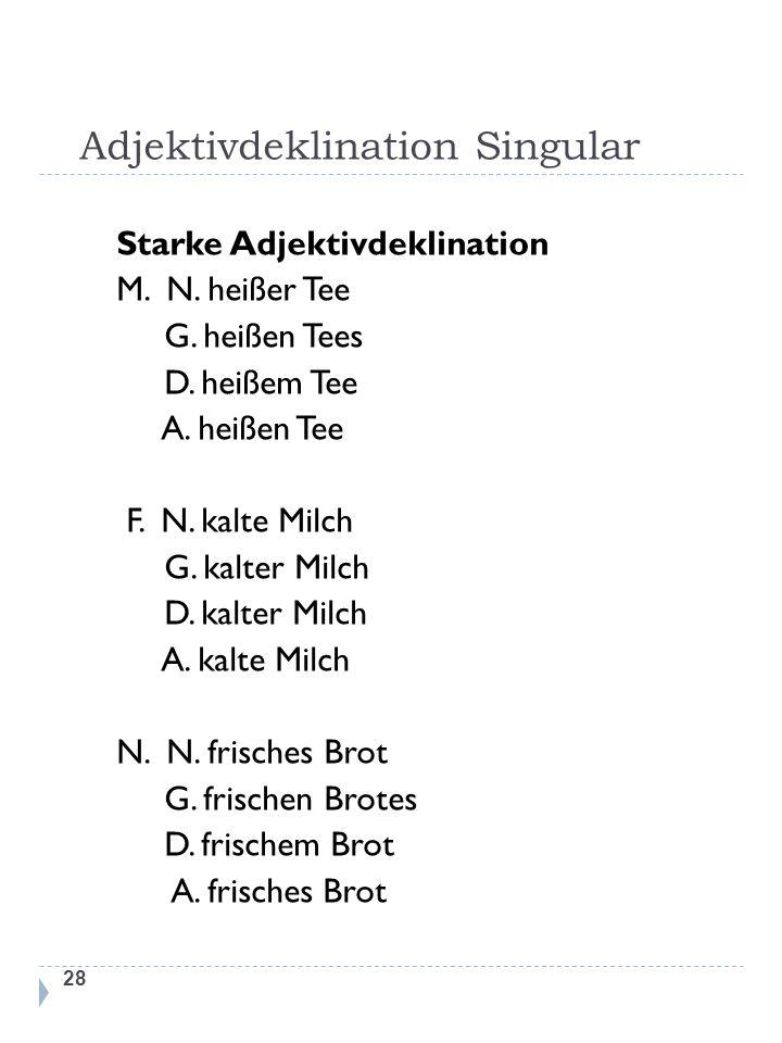 Adjektivdeklination Singular 28 Starke Adjektivdeklination M. N. heißer Tee G. heißen Tees D. heißem Tee A. heißen Tee F. N. kalte Milch G. kalter Mil