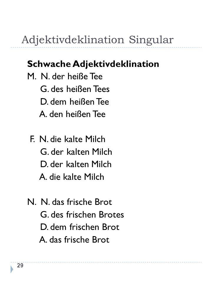 Adjektivdeklination Singular 29 Schwache Adjektivdeklination M. N. der heiße Tee G. des heißen Tees D. dem heißen Tee A. den heißen Tee F. N. die kalt