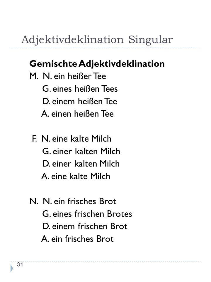 Adjektivdeklination Singular 31 Gemischte Adjektivdeklination M. N. ein heißer Tee G. eines heißen Tees D. einem heißen Tee A. einen heißen Tee F. N.