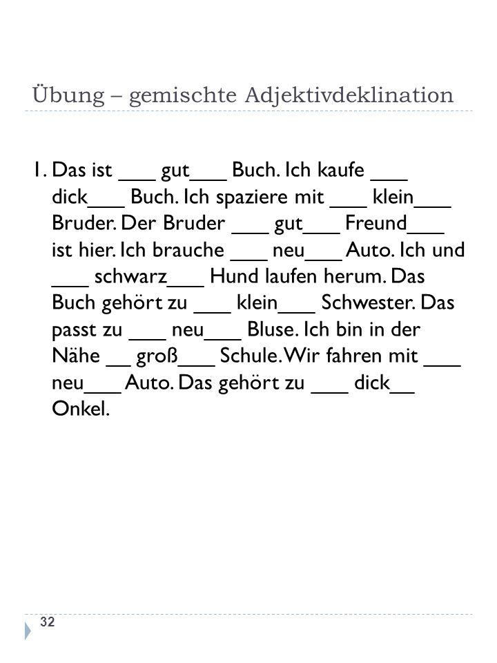 Übung – gemischte Adjektivdeklination 1. Das ist ___ gut___ Buch. Ich kaufe ___ dick___ Buch. Ich spaziere mit ___ klein___ Bruder. Der Bruder ___ gut
