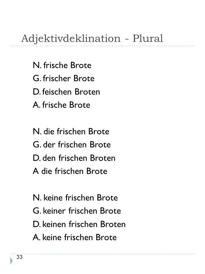 Adjektivdeklination - Plural 33 N. frische Brote G. frischer Brote D. feischen Broten A. frische Brote N. die frischen Brote G. der frischen Brote D.