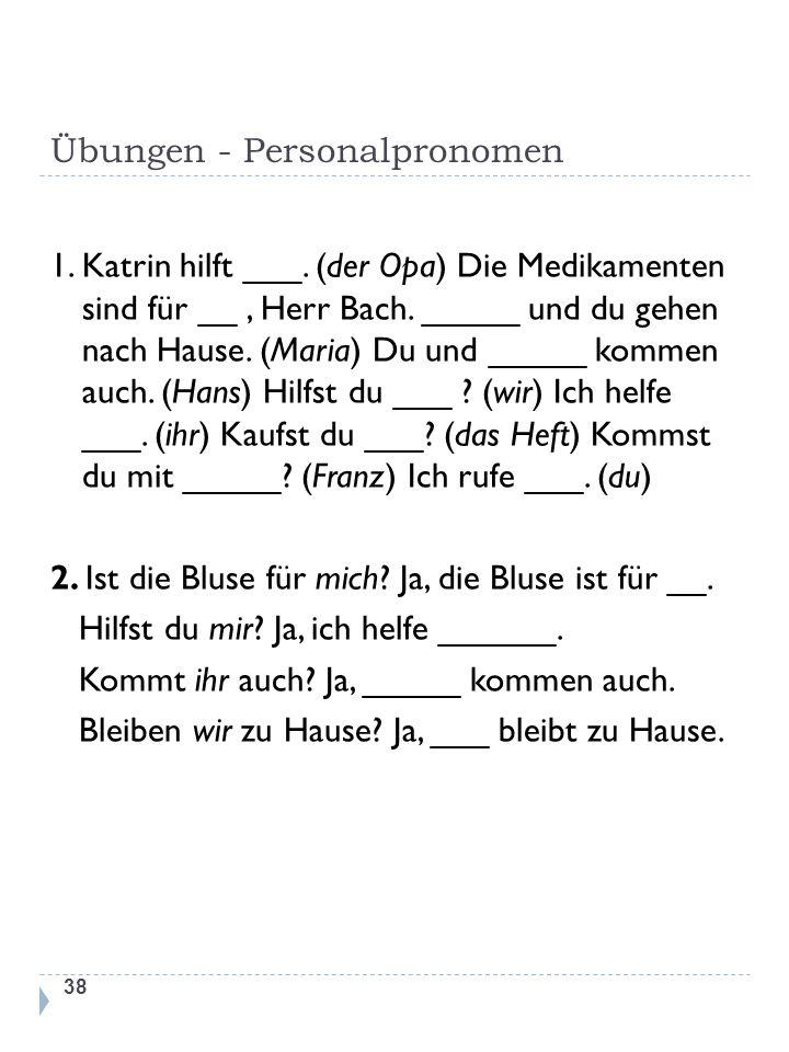 Übungen - Personalpronomen 1. Katrin hilft ___. (der Opa) Die Medikamenten sind für __, Herr Bach. _____ und du gehen nach Hause. (Maria) Du und _____