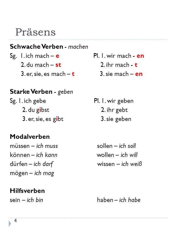 Präsens 4 Schwache Verben - machen Sg. 1. ich mach – e Pl. 1. wir mach - en 2. du mach – st 2. ihr mach - t 3. er, sie, es mach – t 3. sie mach – en S