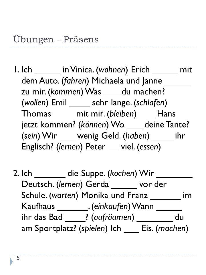 Übungen - Präsens 1. Ich _____ in Vinica. (wohnen) Erich _____ mit dem Auto. (fahren) Michaela und Janne _____ zu mir. (kommen) Was ___ du machen? (wo