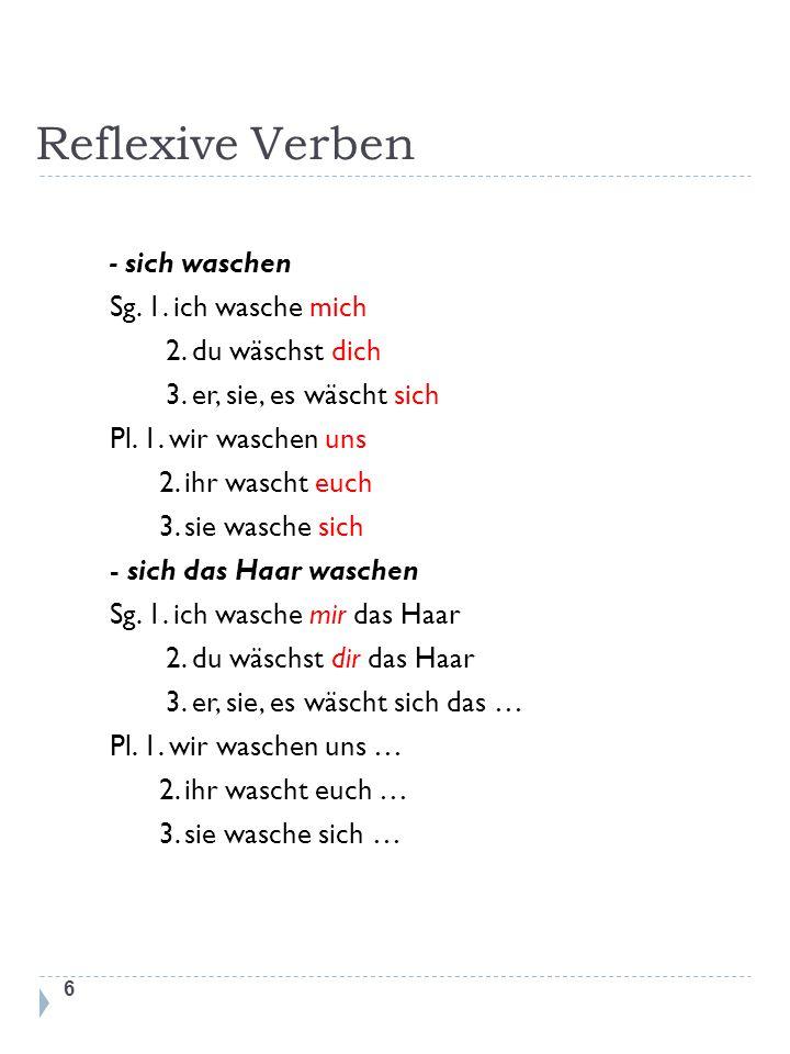 Reflexive Verben 6 - sich waschen Sg. 1. ich wasche mich 2. du wäschst dich 3. er, sie, es wäscht sich Pl. 1. wir waschen uns 2. ihr wascht euch 3. si