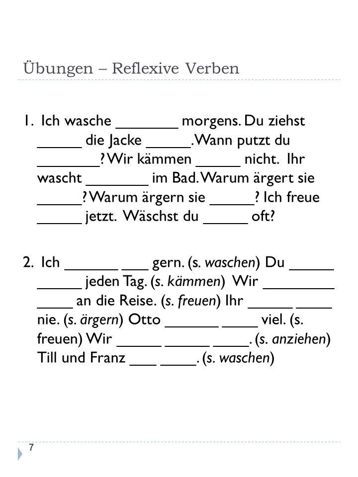 Übungen – Reflexive Verben 1. Ich wasche _______ morgens. Du ziehst _____ die Jacke _____. Wann putzt du _______? Wir kämmen _____ nicht. Ihr wascht _