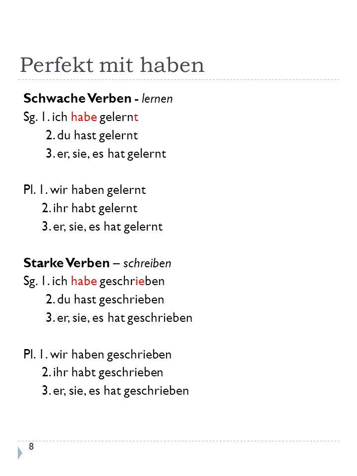 Perfekt mit haben 8 Schwache Verben - lernen Sg. 1. ich habe gelernt 2. du hast gelernt 3. er, sie, es hat gelernt Pl. 1. wir haben gelernt 2. ihr hab