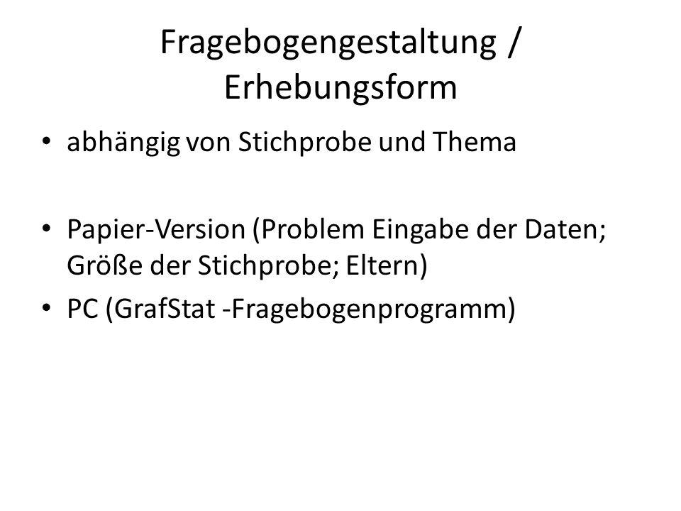 Fragebogengestaltung / Erhebungsform abhängig von Stichprobe und Thema Papier-Version (Problem Eingabe der Daten; Größe der Stichprobe; Eltern) PC (GrafStat -Fragebogenprogramm)