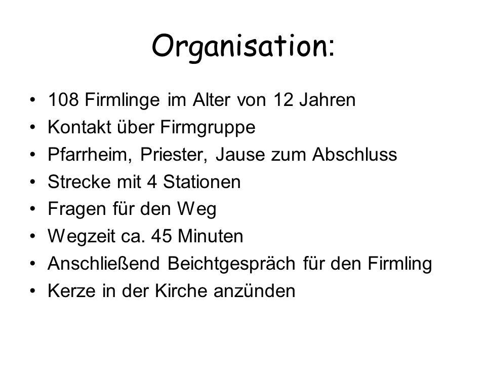Organisation : 108 Firmlinge im Alter von 12 Jahren Kontakt über Firmgruppe Pfarrheim, Priester, Jause zum Abschluss Strecke mit 4 Stationen Fragen fü