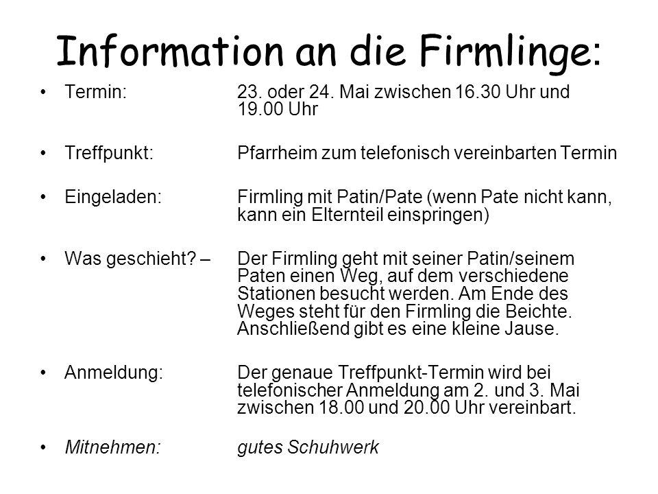 Information an die Firmlinge : Termin:23. oder 24. Mai zwischen 16.30 Uhr und 19.00 Uhr Treffpunkt:Pfarrheim zum telefonisch vereinbarten Termin Einge