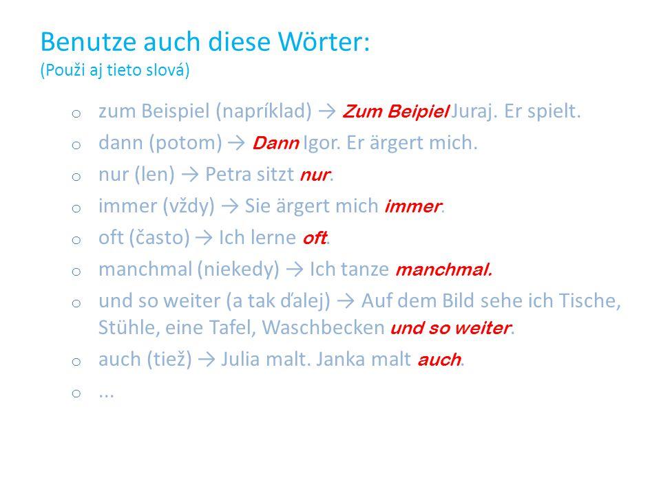 Benutze auch diese Wörter: (Použi aj tieto slová) ozozum Beispiel (napríklad) Z um Beipiel Juraj. Er spielt. ododann (potom) D ann Igor. Er ärgert mic