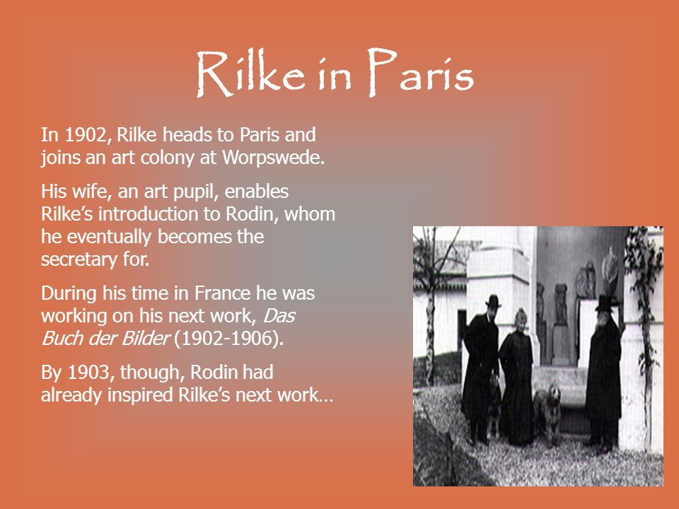Rilke in Paris In 1902, Rilke heads to Paris and joins an art colony at Worpswede. His wife, an art pupil, enables Rilkes introduction to Rodin, whom