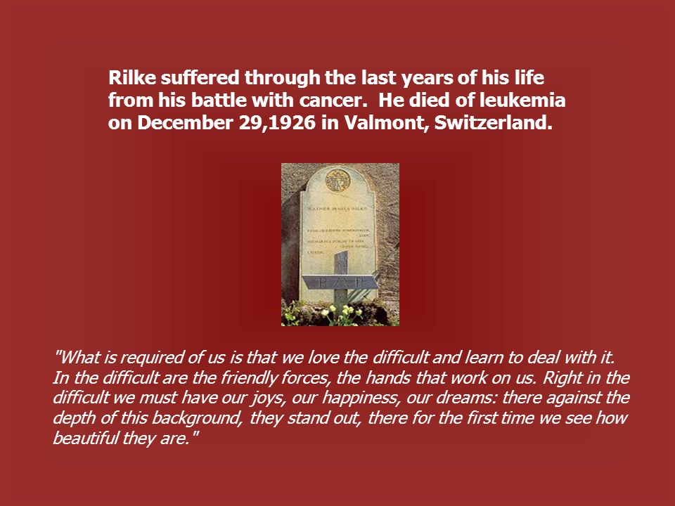 Rilke suffered through the last years of his life from his battle with cancer.