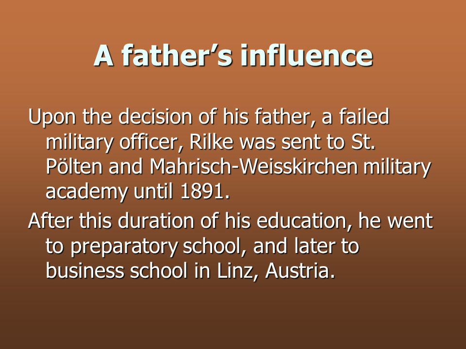 A fathers influence Upon the decision of his father, a failed military officer, Rilke was sent to St. Pölten and Mahrisch-Weisskirchen military academ