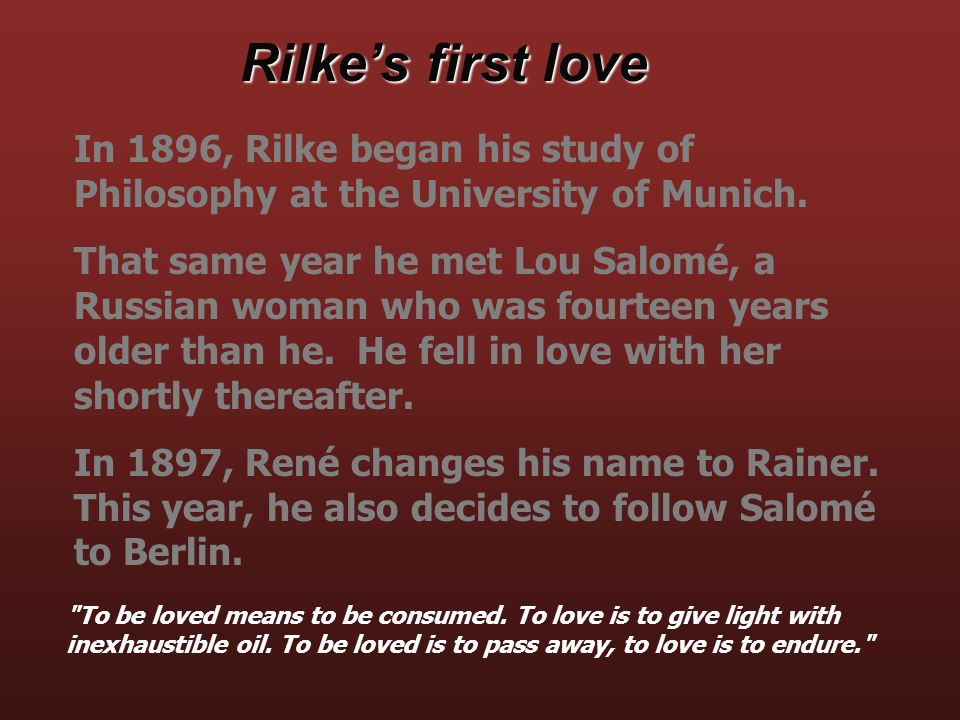 In 1896, Rilke began his study of Philosophy at the University of Munich. That same year he met Lou Salomé, a Russian woman who was fourteen years old