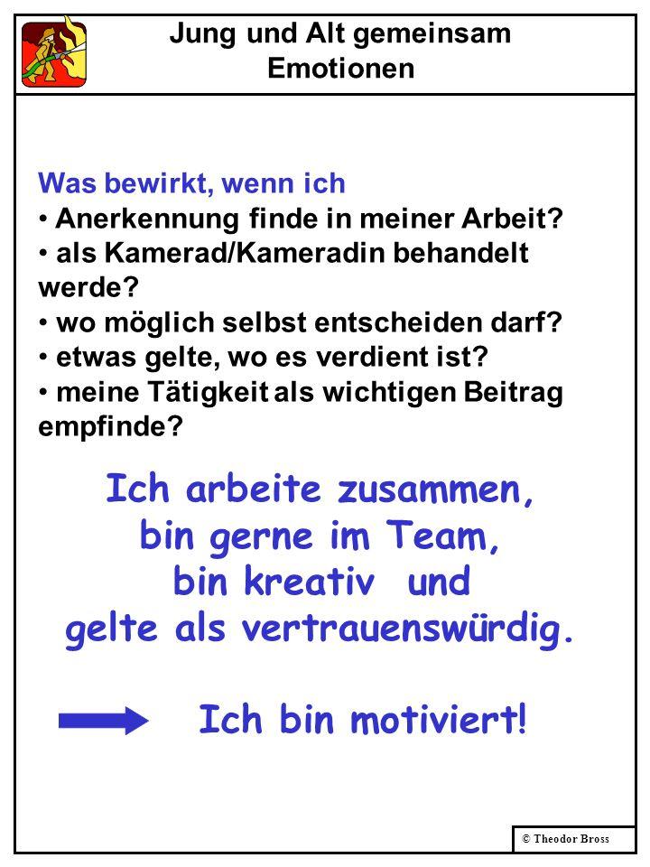 © Theodor Bross Was bewirkt, wenn ich Anerkennung finde in meiner Arbeit? als Kamerad/Kameradin behandelt werde? wo möglich selbst entscheiden darf? e