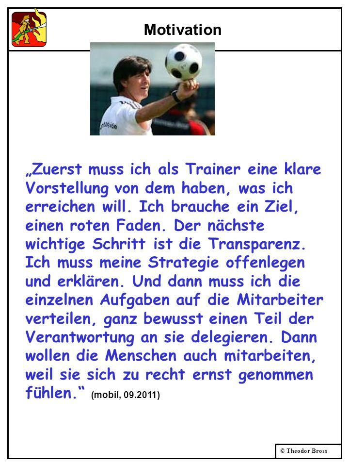 © Theodor Bross Motivation Zuerst muss ich als Trainer eine klare Vorstellung von dem haben, was ich erreichen will. Ich brauche ein Ziel, einen roten