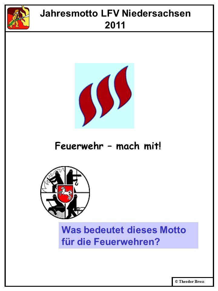 © Theodor Bross Jahresmotto LFV Niedersachsen 2011 Feuerwehr – mach mit! Was bedeutet dieses Motto für die Feuerwehren?