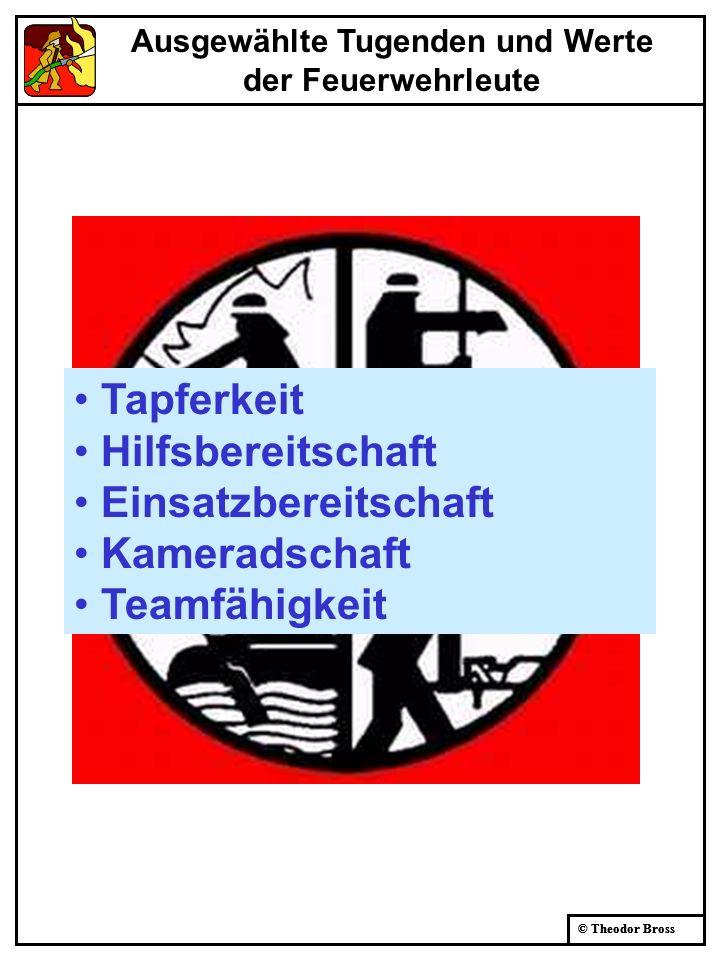 © Theodor Bross Ausgewählte Tugenden und Werte der Feuerwehrleute Tapferkeit Hilfsbereitschaft Einsatzbereitschaft Kameradschaft Teamfähigkeit