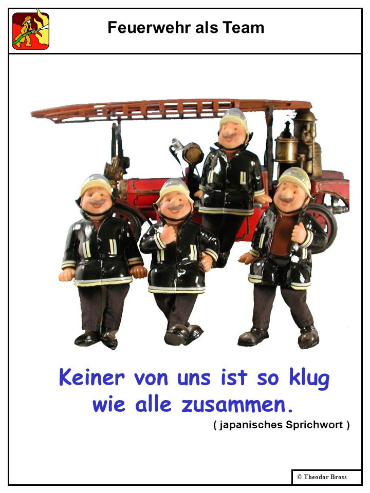© Theodor Bross Keiner von uns ist so klug wie alle zusammen. ( japanisches Sprichwort ) Feuerwehr als Team
