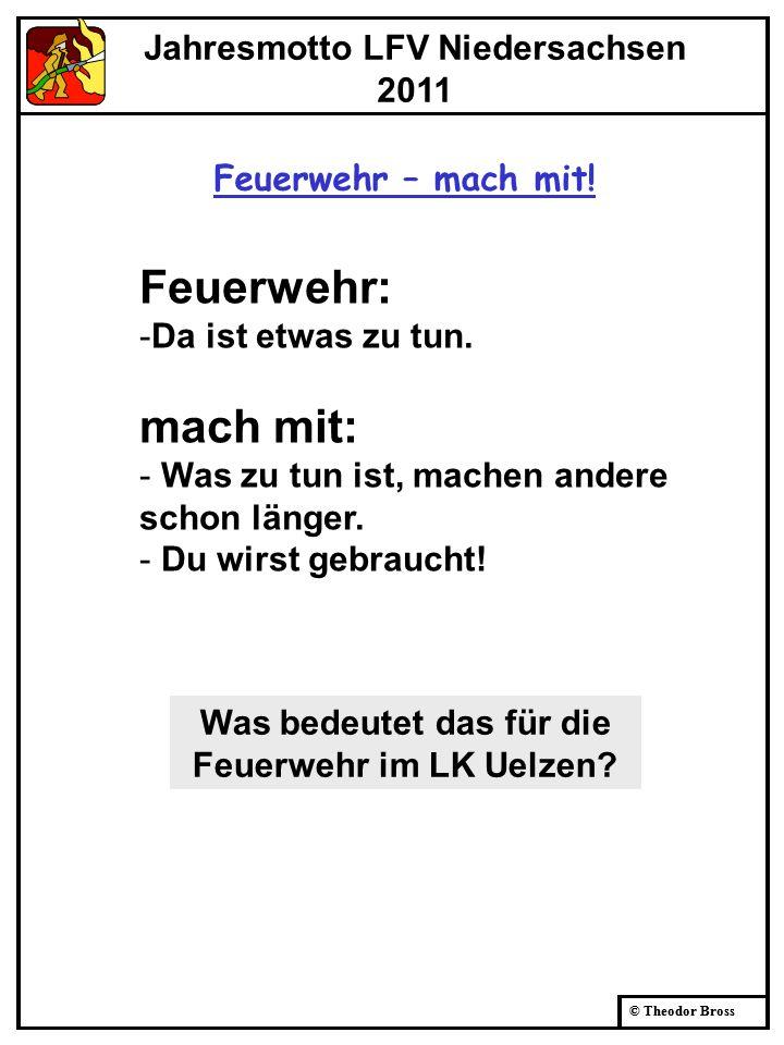 © Theodor Bross Jahresmotto LFV Niedersachsen 2011 Feuerwehr – mach mit! Was bedeutet das für die Feuerwehr im LK Uelzen? Feuerwehr: -Da ist etwas zu