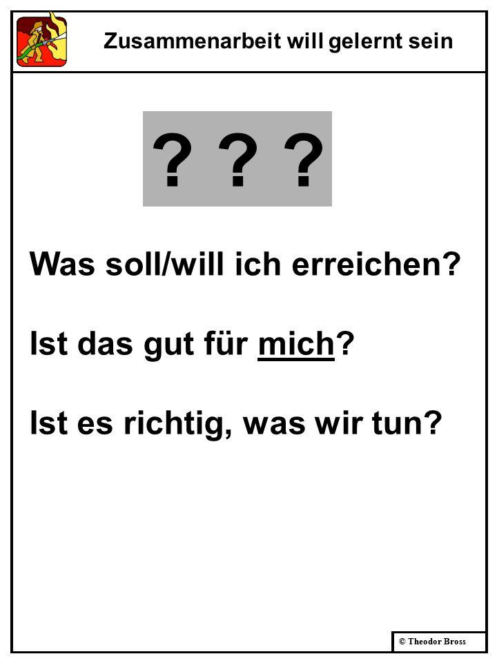 © Theodor Bross Was soll/will ich erreichen? Ist das gut für mich? Ist es richtig, was wir tun? Zusammenarbeit will gelernt sein ? ? ?