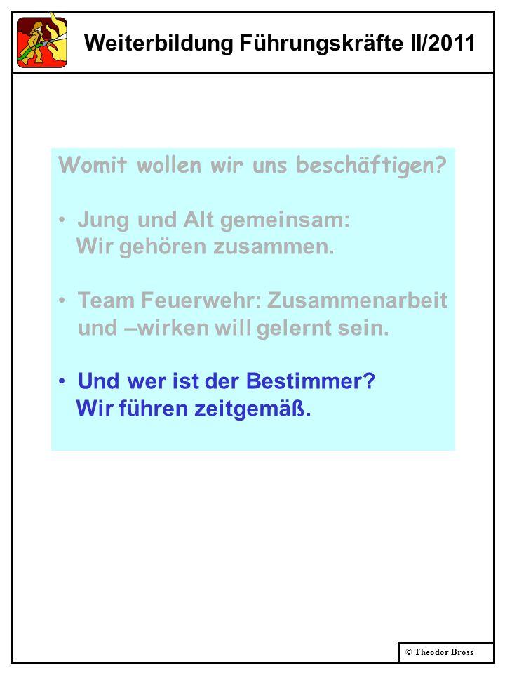 © Theodor Bross Weiterbildung Führungskräfte II/2011 Womit wollen wir uns beschäftigen? Jung und Alt gemeinsam: Wir gehören zusammen. Team Feuerwehr: