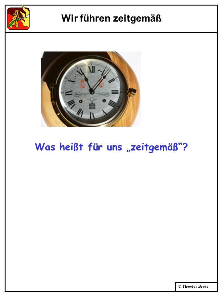 © Theodor Bross Wir führen zeitgemäß Was heißt für uns zeitgemäß?