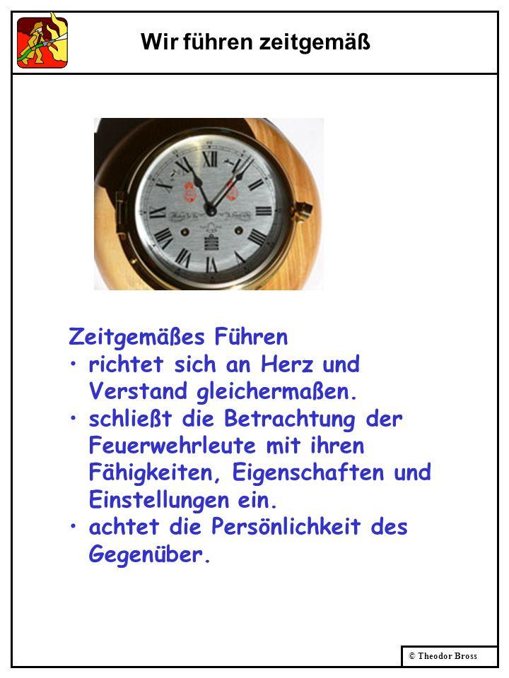© Theodor Bross Wir führen zeitgemäß Zeitgemäßes Führen richtet sich an Herz und Verstand gleichermaßen. schließt die Betrachtung der Feuerwehrleute m