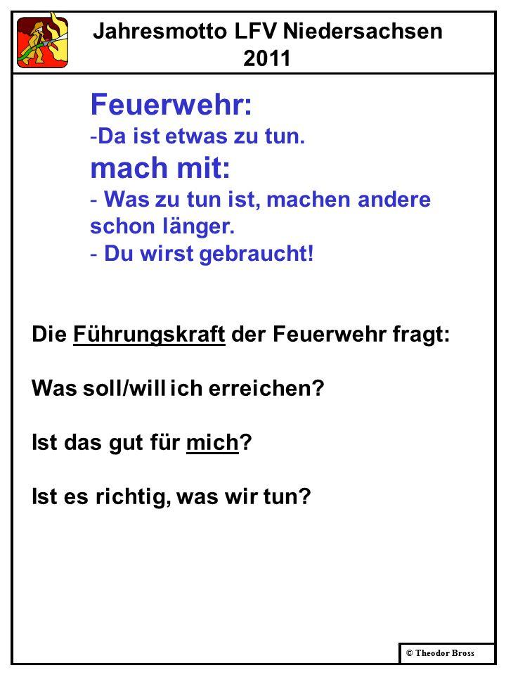 © Theodor Bross Jahresmotto LFV Niedersachsen 2011 Feuerwehr: -Da ist etwas zu tun. mach mit: - Was zu tun ist, machen andere schon länger. - Du wirst