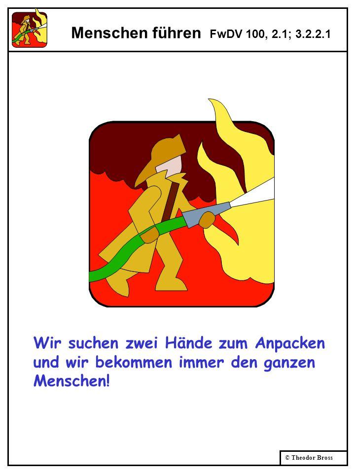 © Theodor Bross Menschen führen FwDV 100, 2.1; 3.2.2.1 Wir suchen zwei Hände zum Anpacken und wir bekommen immer den ganzen Menschen!