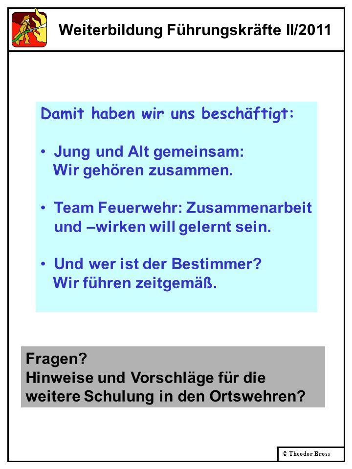 © Theodor Bross Weiterbildung Führungskräfte II/2011 Damit haben wir uns beschäftigt: Jung und Alt gemeinsam: Wir gehören zusammen. Team Feuerwehr: Zu