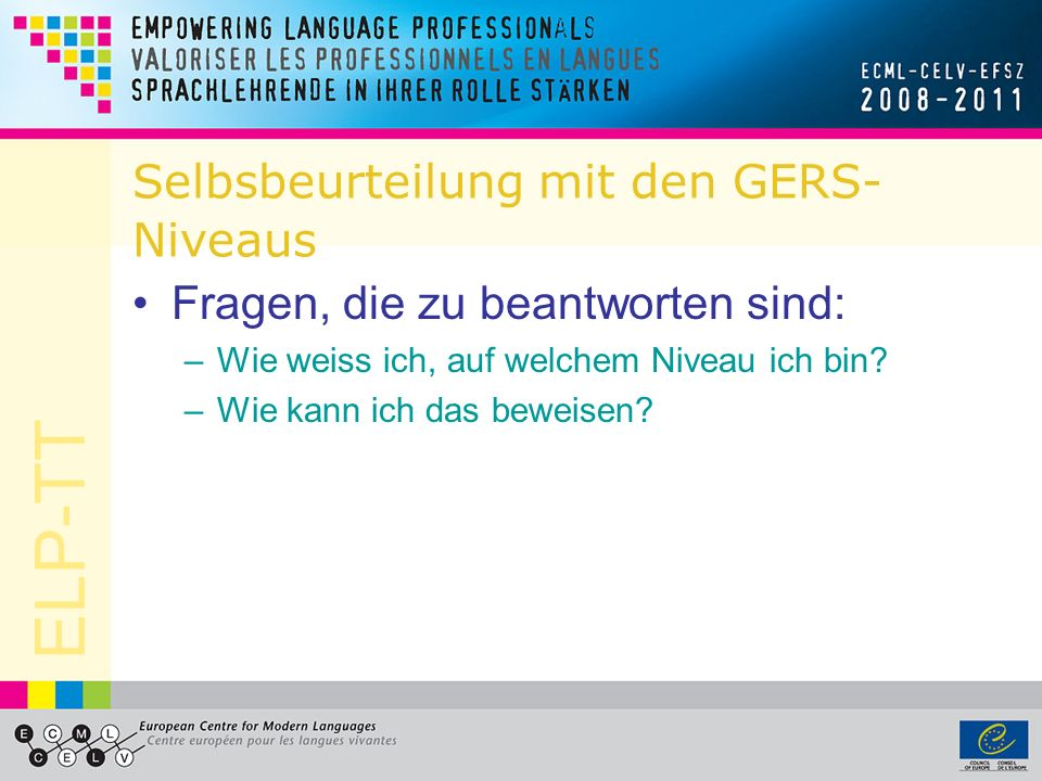 Selbsbeurteilung mit den GERS- Niveaus Fragen, die zu beantworten sind: –Wie weiss ich, auf welchem Niveau ich bin? –Wie kann ich das beweisen?