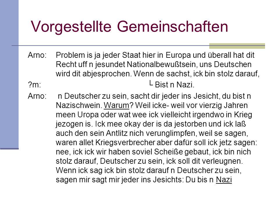 Vorgestellte Gemeinschaften Arno:Problem is ja jeder Staat hier in Europa und überall hat dit Recht uff n jesundet Nationalbewußtsein, uns Deutschen w