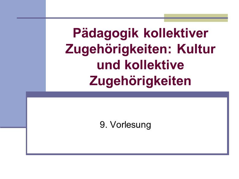Pädagogik kollektiver Zugehörigkeiten: Kultur und kollektive Zugehörigkeiten 9. Vorlesung