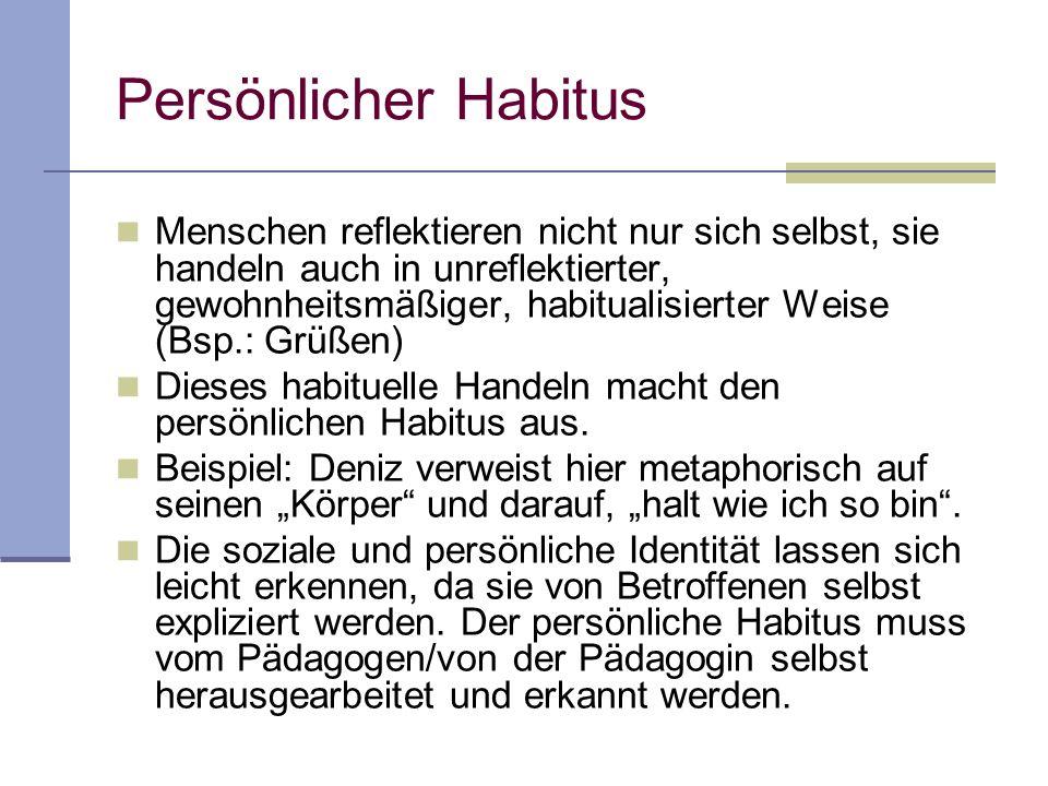 Persönlicher Habitus Menschen reflektieren nicht nur sich selbst, sie handeln auch in unreflektierter, gewohnheitsmäßiger, habitualisierter Weise (Bsp
