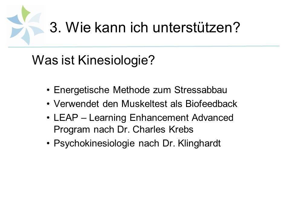 3. Wie kann ich unterstützen? Was ist Kinesiologie? Energetische Methode zum Stressabbau Verwendet den Muskeltest als Biofeedback LEAP – Learning Enha