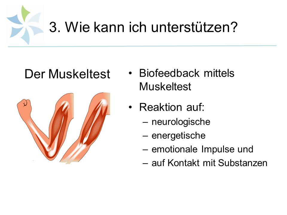 3. Wie kann ich unterstützen? Biofeedback mittels Muskeltest Reaktion auf: –neurologische –energetische –emotionale Impulse und –auf Kontakt mit Subst