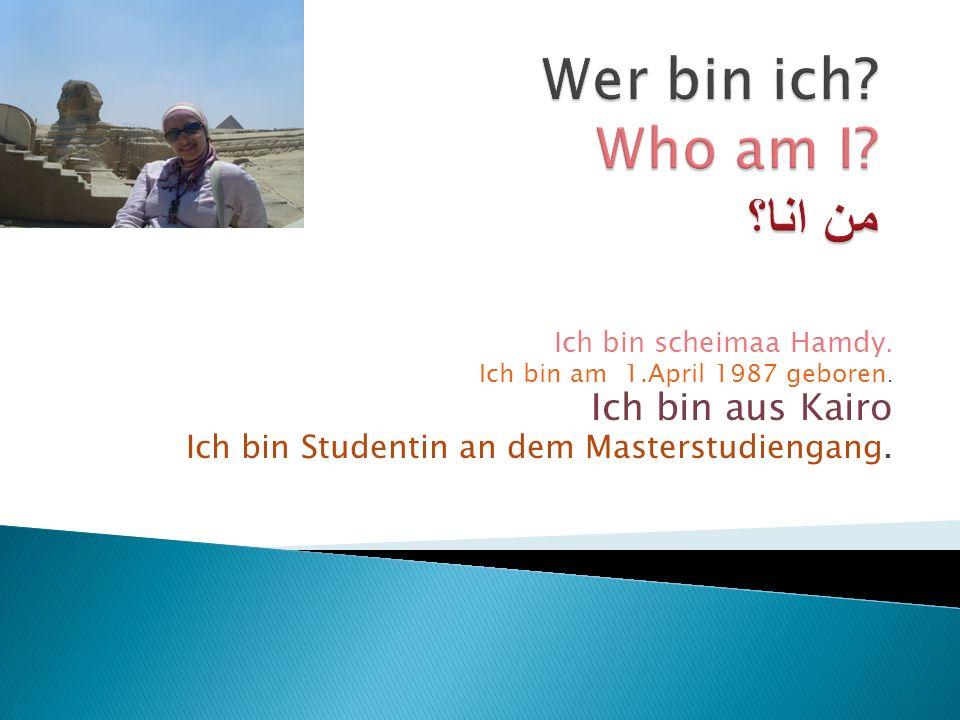 Ich bin scheimaa Hamdy. Ich bin am 1.April 1987 geboren. Ich bin aus Kairo Ich bin Studentin an dem Masterstudiengang.