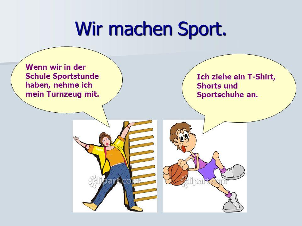 Wir machen Sport.Wenn wir in der Schule Sportstunde haben, nehme ich mein Turnzeug mit.