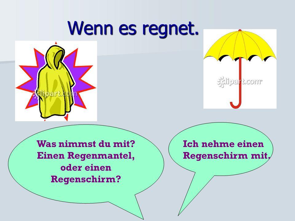 Wenn es regnet.Was nimmst du mit. Einen Regenmantel, oder einen Regenschirm.