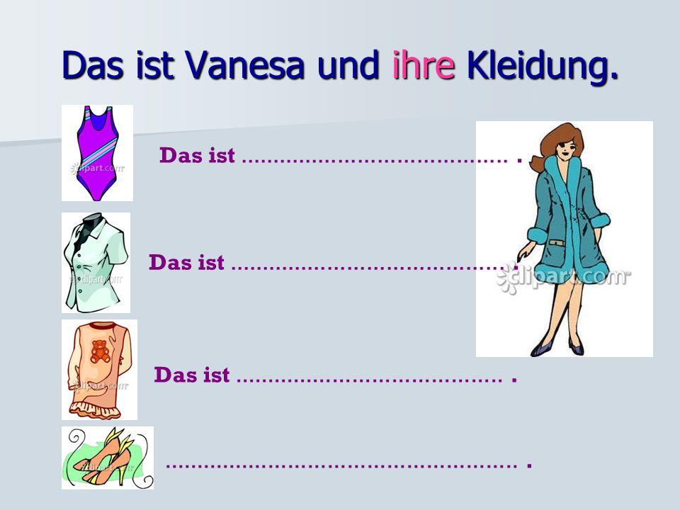 Das ist Vanesa und ihre Kleidung.Das ist..........................................