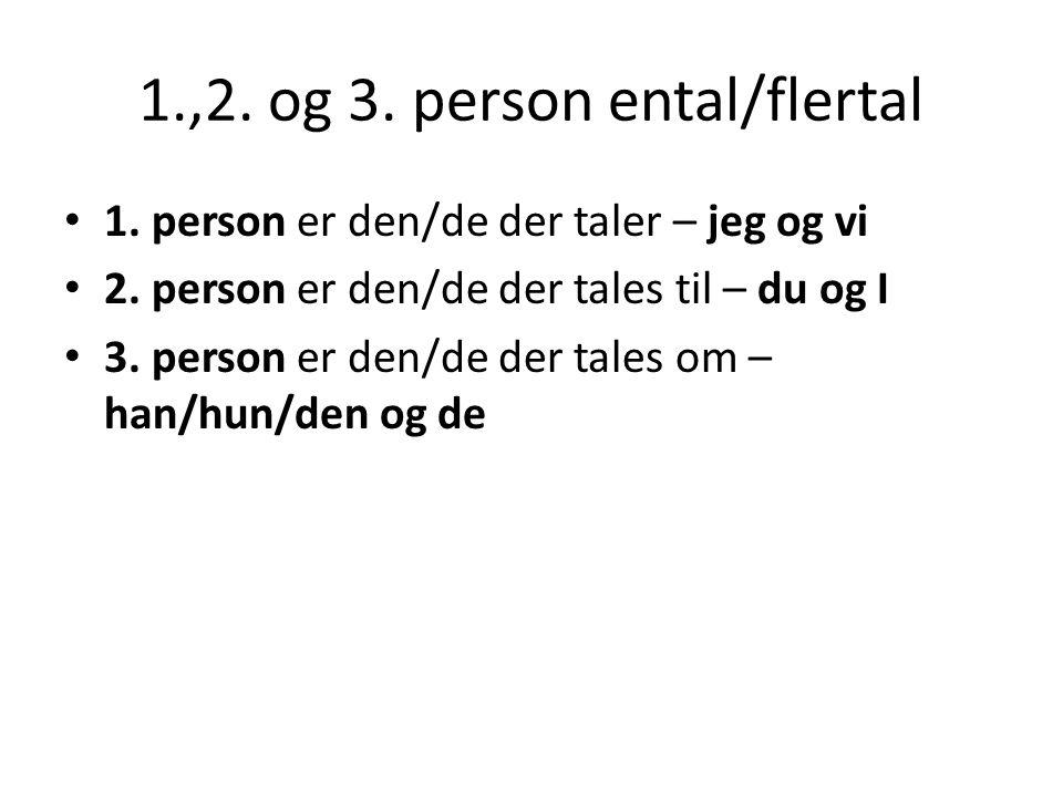 1.,2. og 3. person ental/flertal 1. person er den/de der taler – jeg og vi 2. person er den/de der tales til – du og I 3. person er den/de der tales o