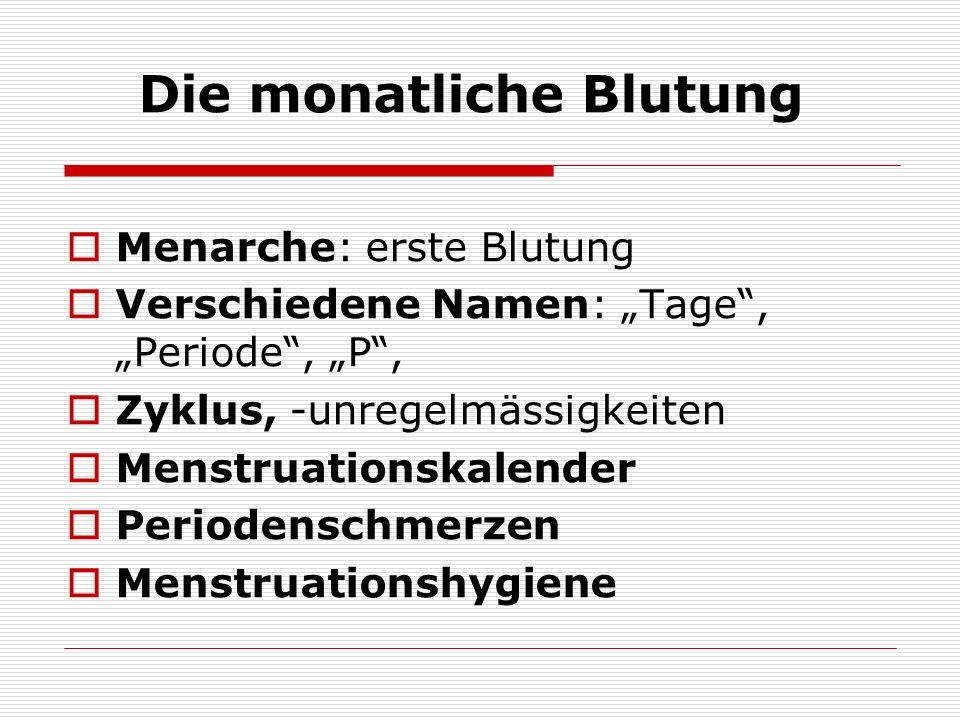 Die monatliche Blutung Menarche: erste Blutung Verschiedene Namen: Tage, Periode, P, Zyklus, -unregelmässigkeiten Menstruationskalender Periodenschmer